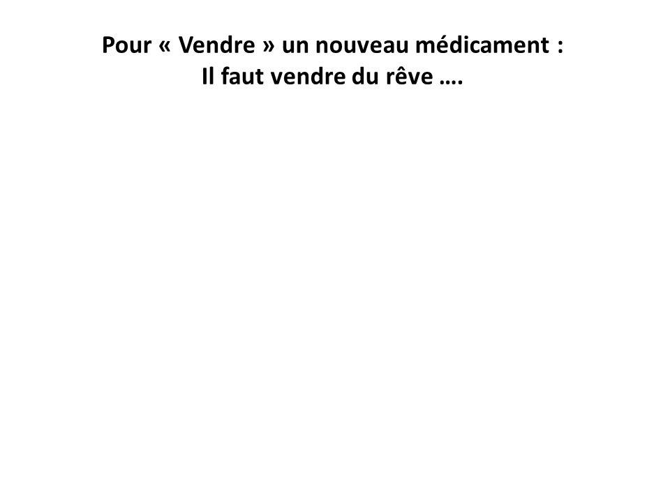 Pour « Vendre » un nouveau médicament : Il faut vendre du rêve ….