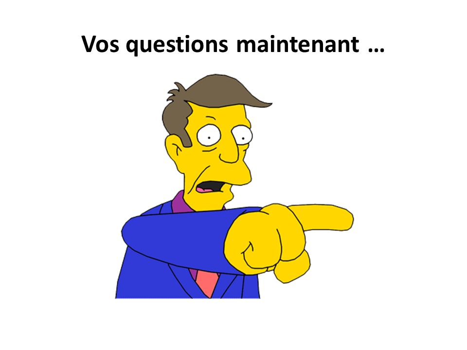 Vos questions maintenant …