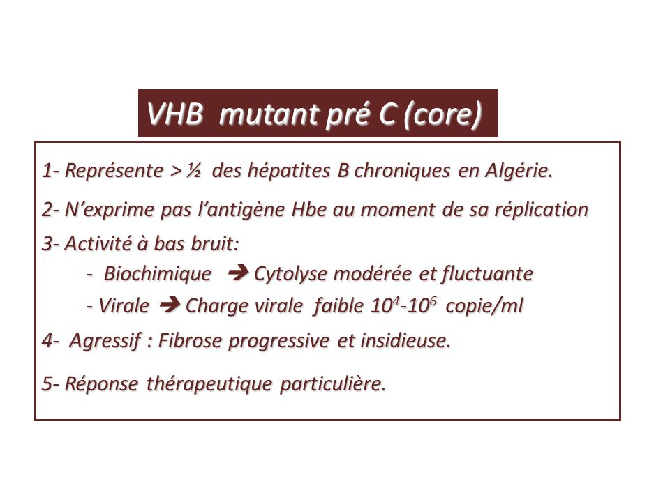 VHB mutant pré C (core) 1- Représente > ½ des hépatites B chroniques en Algérie. 2- N'exprime pas l'antigène Hbe au moment de sa réplication.