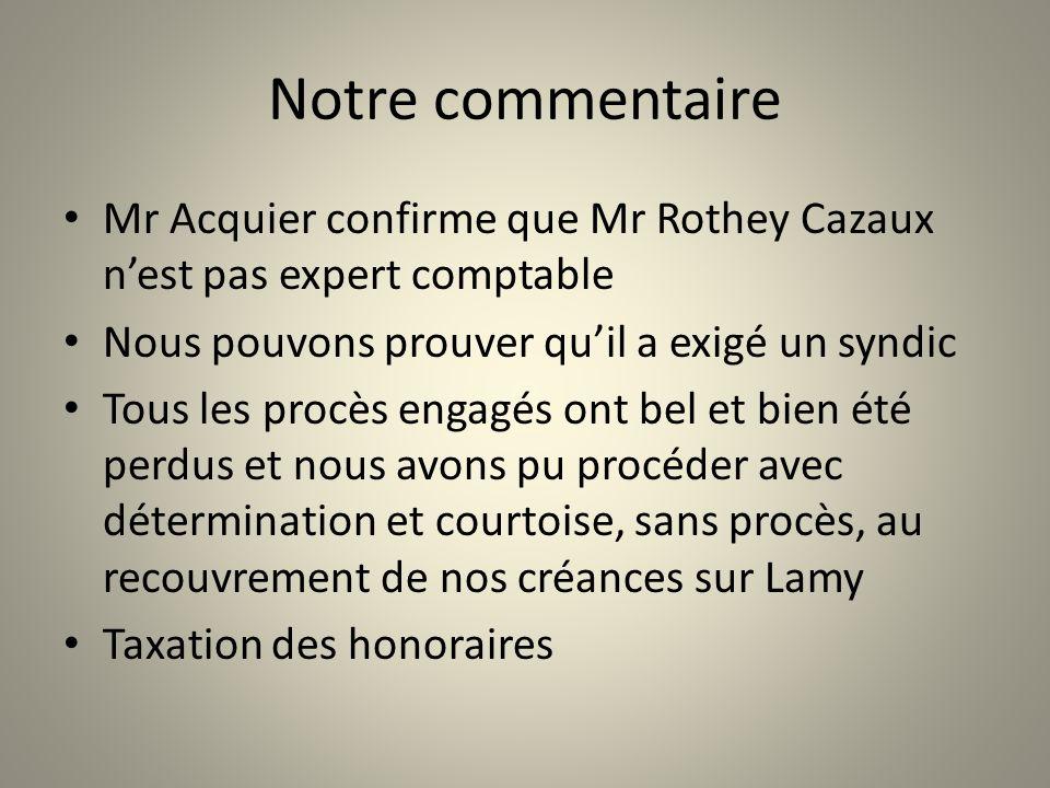 Notre commentaire Mr Acquier confirme que Mr Rothey Cazaux n'est pas expert comptable. Nous pouvons prouver qu'il a exigé un syndic.