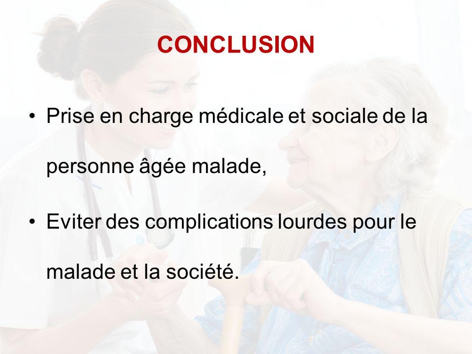 CONCLUSION Prise en charge médicale et sociale de la personne âgée malade, Eviter des complications lourdes pour le malade et la société.