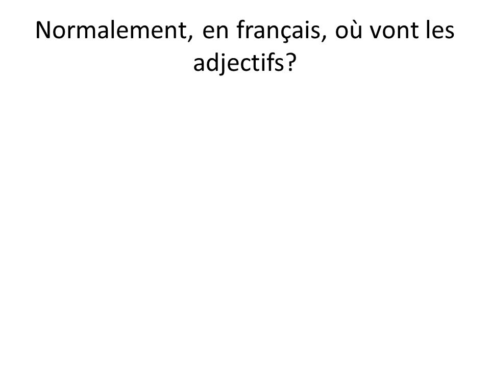 Normalement, en français, où vont les adjectifs