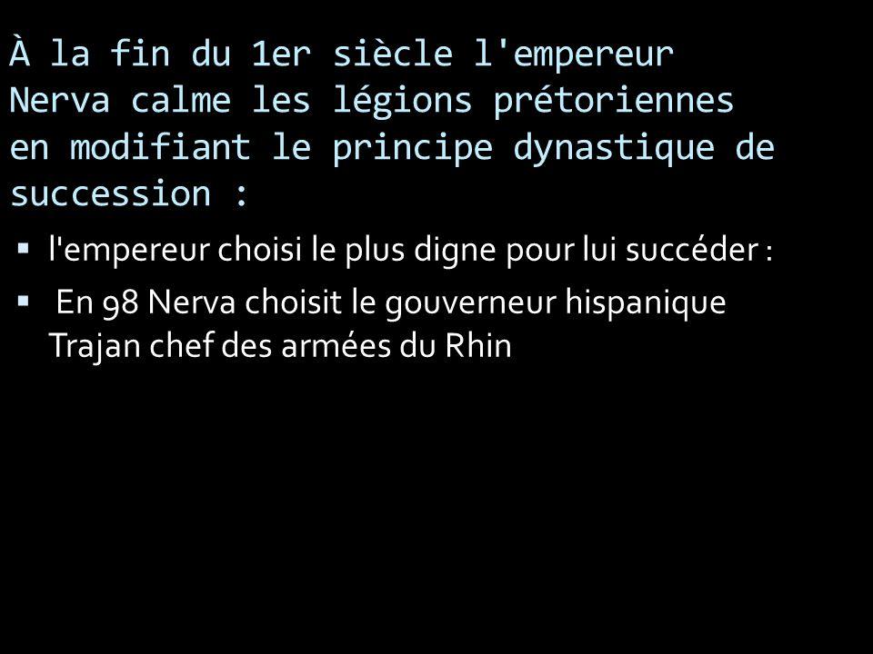 À la fin du 1er siècle l empereur Nerva calme les légions prétoriennes en modifiant le principe dynastique de succession :