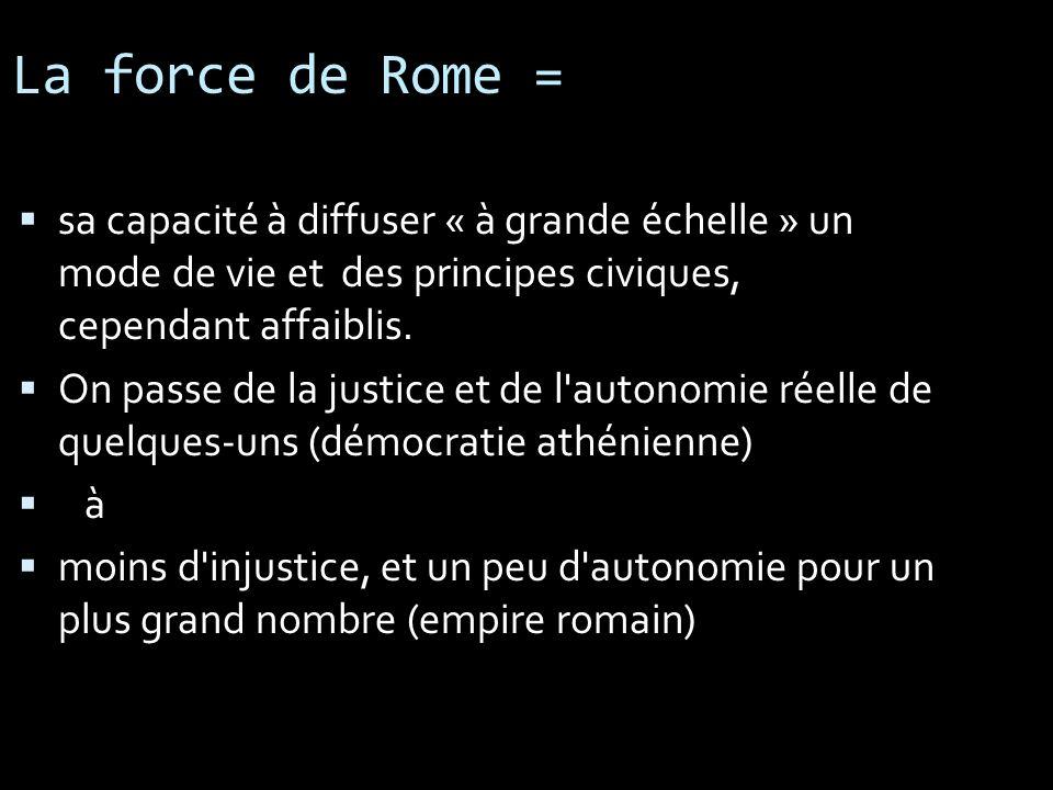 La force de Rome = sa capacité à diffuser « à grande échelle » un mode de vie et des principes civiques, cependant affaiblis.