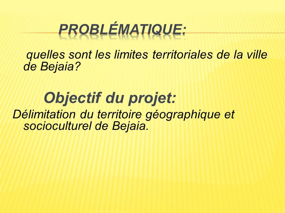 Problématique: quelles sont les limites territoriales de la ville de Bejaia Objectif du projet: