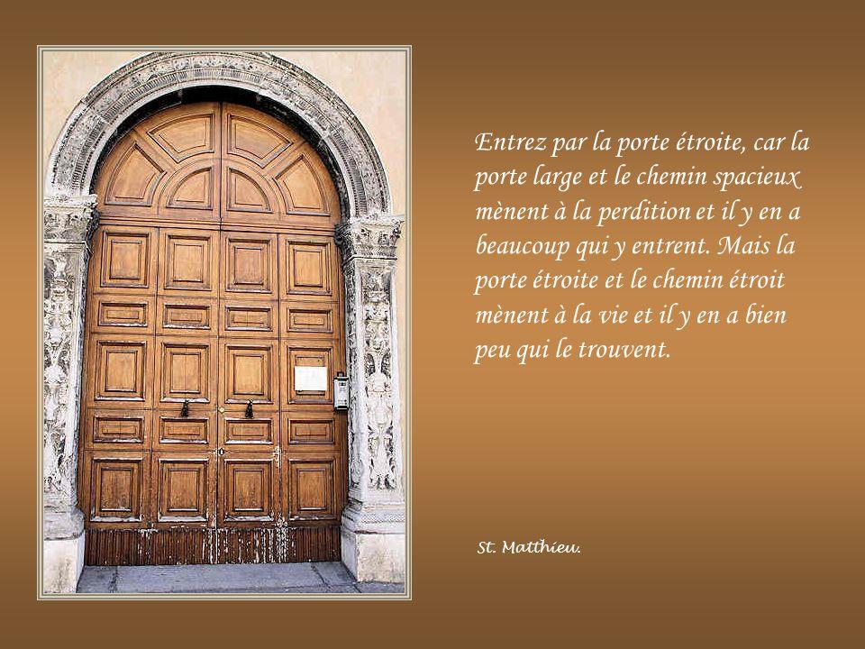 Entrez par la porte étroite, car la porte large et le chemin spacieux mènent à la perdition et il y en a beaucoup qui y entrent. Mais la porte étroite et le chemin étroit mènent à la vie et il y en a bien peu qui le trouvent.