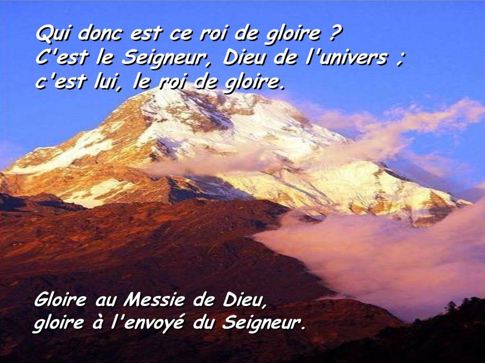 Qui donc est ce roi de gloire C est le Seigneur, Dieu de l univers ;