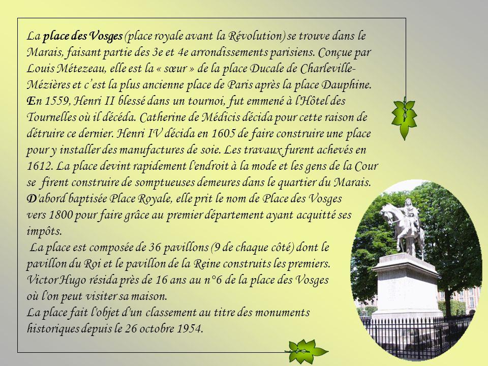 La place des Vosges (place royale avant la Révolution) se trouve dans le Marais, faisant partie des 3e et 4e arrondissements parisiens. Conçue par Louis Métezeau, elle est la « sœur » de la place Ducale de Charleville-Mézières et c'est la plus ancienne place de Paris après la place Dauphine.