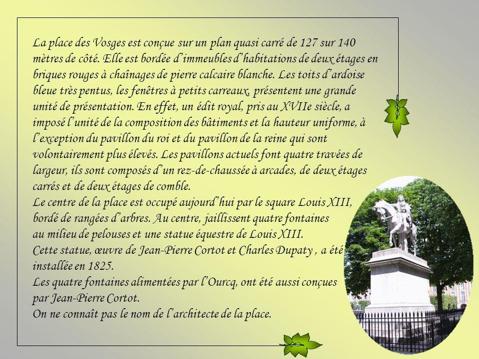 La place des Vosges est conçue sur un plan quasi carré de 127 sur 140 mètres de côté. Elle est bordée d'immeubles d'habitations de deux étages en briques rouges à chaînages de pierre calcaire blanche. Les toits d'ardoise bleue très pentus, les fenêtres à petits carreaux, présentent une grande unité de présentation. En effet, un édit royal, pris au XVIIe siècle, a imposé l'unité de la composition des bâtiments et la hauteur uniforme, à l'exception du pavillon du roi et du pavillon de la reine qui sont volontairement plus élevés. Les pavillons actuels font quatre travées de largeur, ils sont composés d'un rez-de-chaussée à arcades, de deux étages carrés et de deux étages de comble.