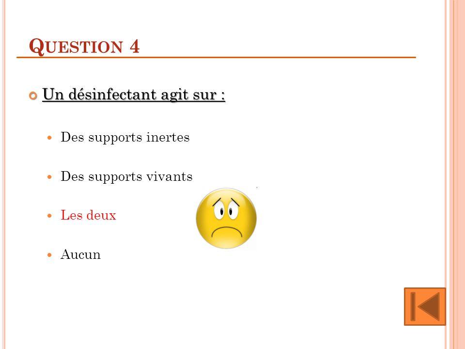 Question 4 Un désinfectant agit sur : Des supports inertes