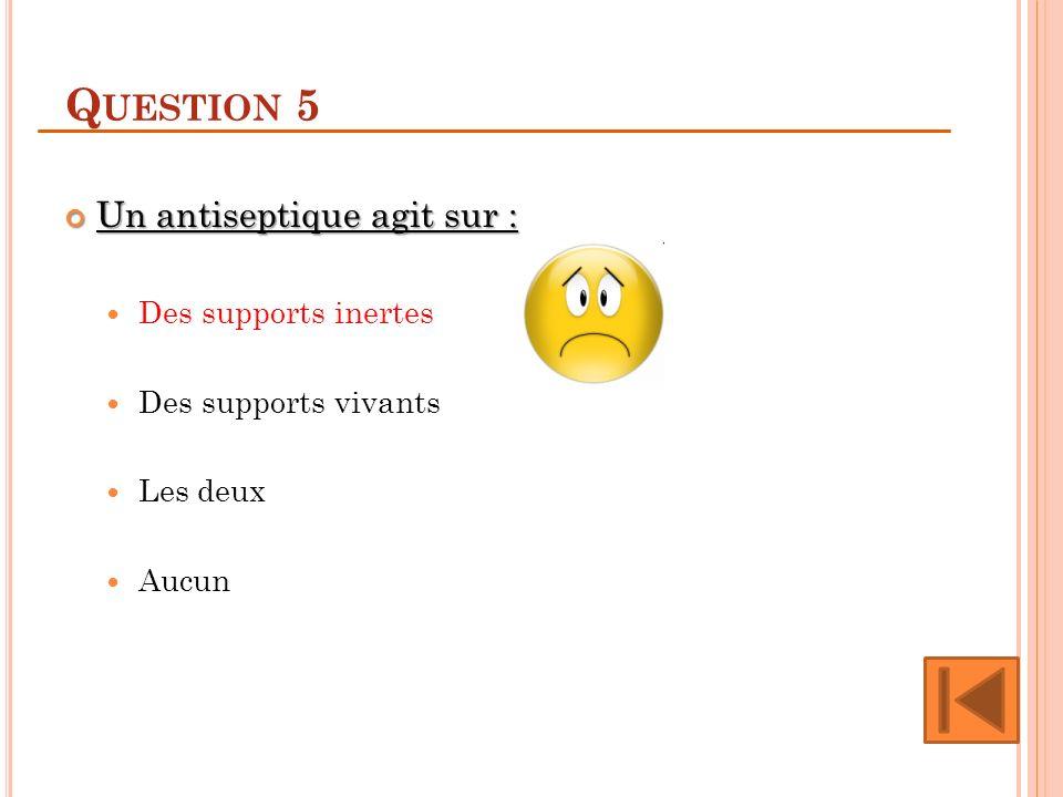 Question 5 Un antiseptique agit sur : Des supports inertes