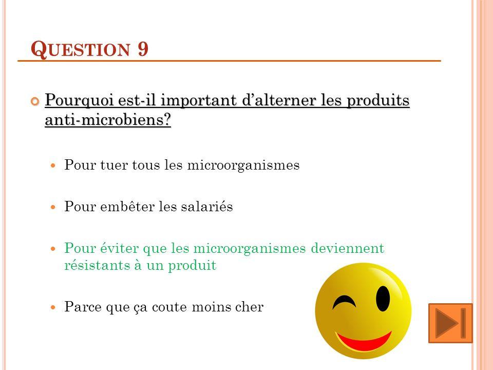 Question 9 Pourquoi est-il important d'alterner les produits anti-microbiens Pour tuer tous les microorganismes.