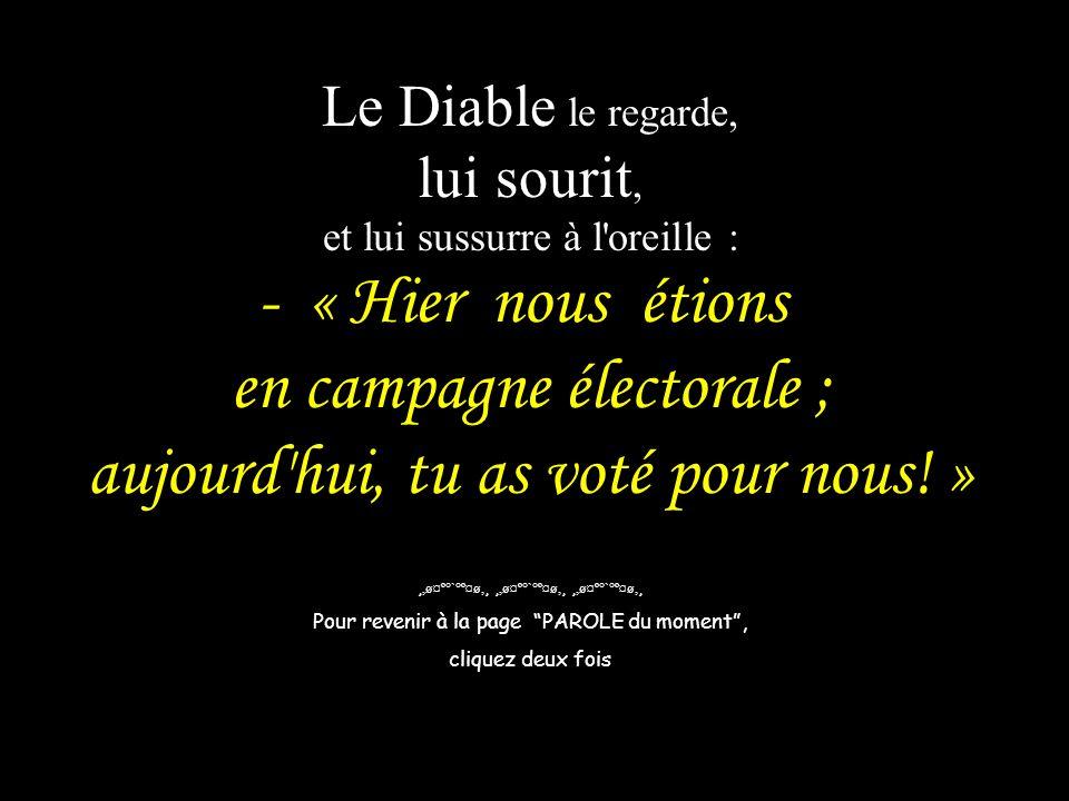 Le Diable le regarde, lui sourit, et lui sussurre à l oreille : - « Hier nous étions en campagne électorale ; aujourd hui, tu as voté pour nous! »