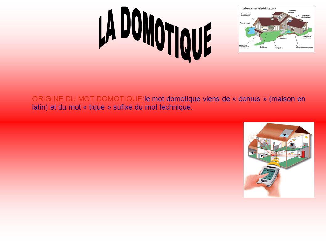LA DOMOTIQUE ORIGINE DU MOT DOMOTIQUE:le mot domotique viens de « domus » (maison en latin) et du mot « tique » sufixe du mot technique.