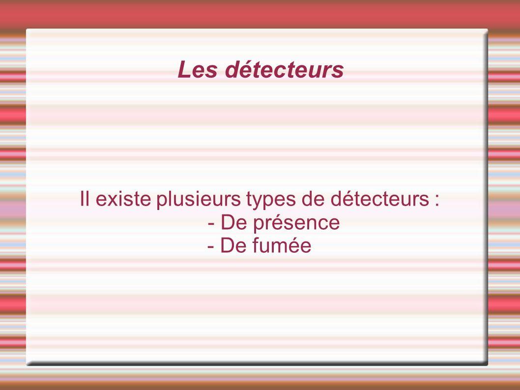 Il existe plusieurs types de détecteurs : - De présence - De fumée