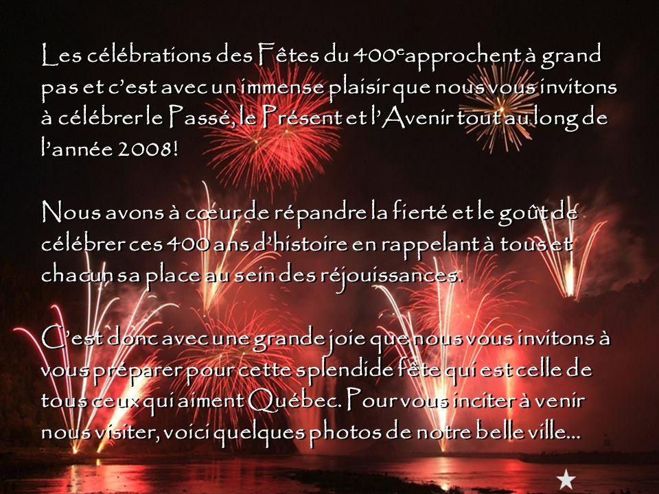 Les célébrations des Fêtes du 400eapprochent à grand pas et c'est avec un immense plaisir que nous vous invitons à célébrer le Passé, le Présent et l'Avenir tout au long de l'année 2008.
