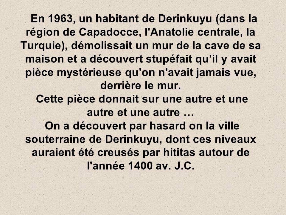 En 1963, un habitant de Derinkuyu (dans la région de Capadocce, l Anatolie centrale, la Turquie), démolissait un mur de la cave de sa maison et a découvert stupéfait qu'il y avait pièce mystérieuse qu'on n avait jamais vue, derrière le mur.