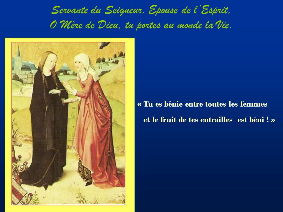 Servante du Seigneur, Epouse de l'Esprit, O Mère de Dieu, tu portes au monde la Vie.