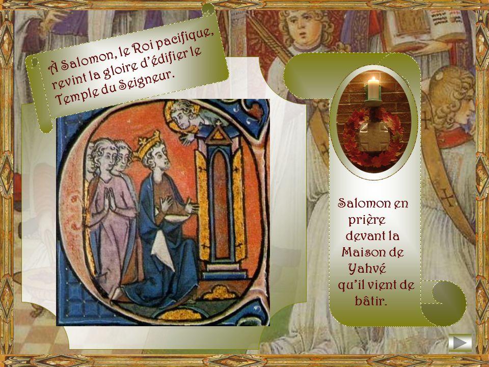 À Salomon, le Roi pacifique, revint la gloire d'édifier le Temple du Seigneur.