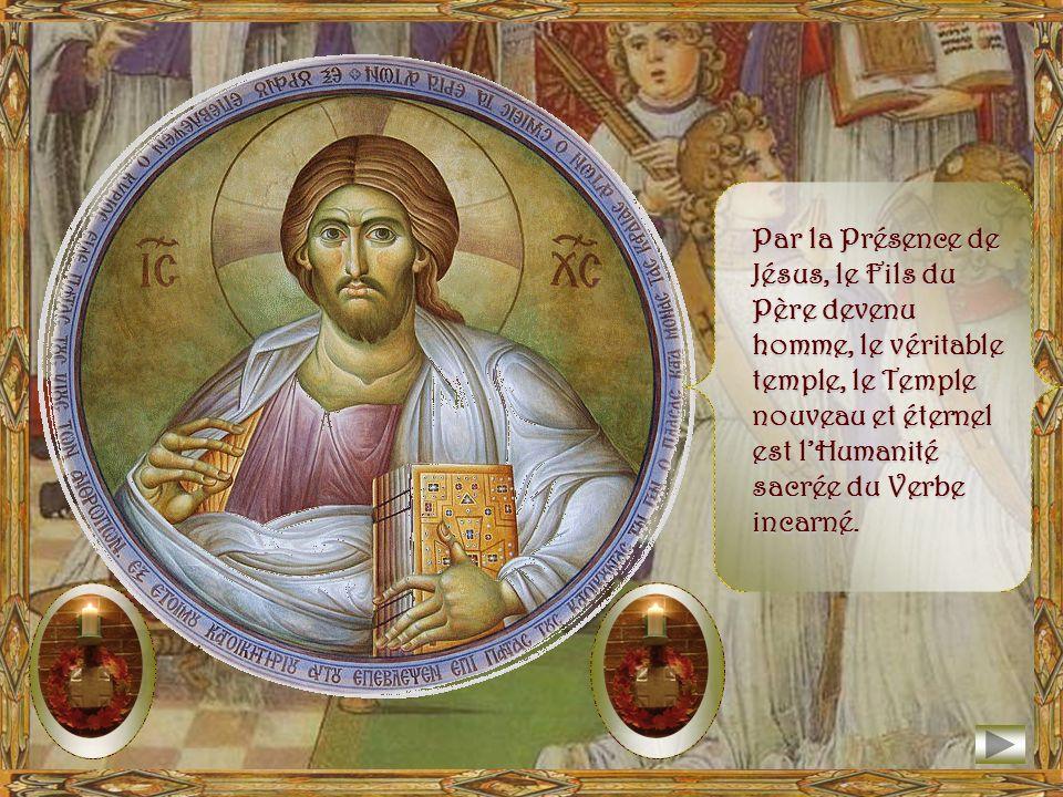 Par la Présence de Jésus, le Fils du Père devenu homme, le véritable temple, le Temple nouveau et éternel est l'Humanité sacrée du Verbe incarné.