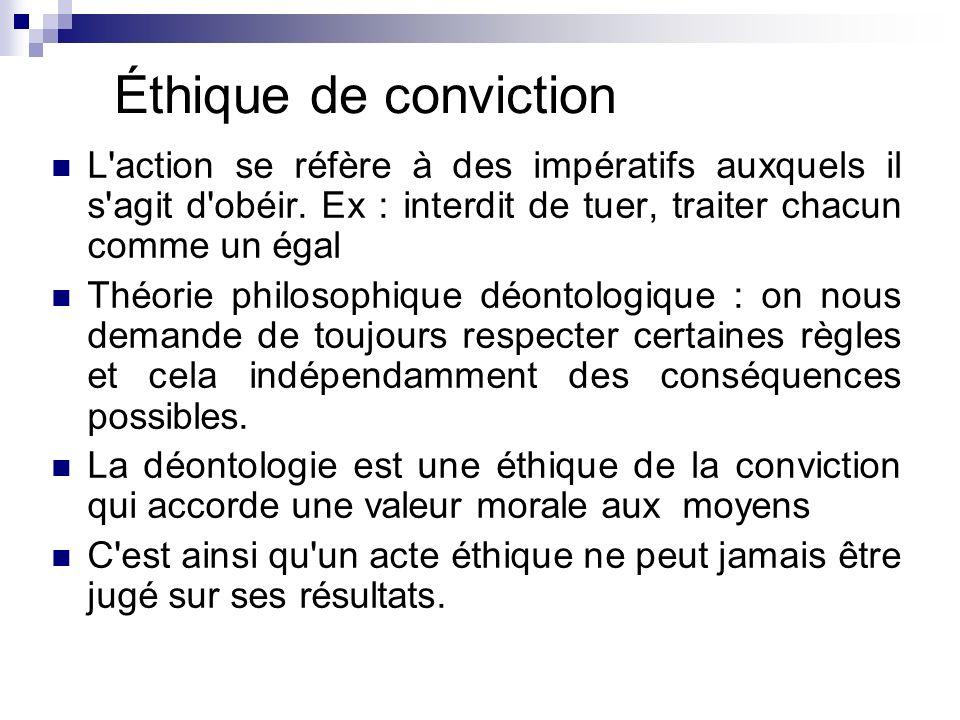 Éthique de conviction L action se réfère à des impératifs auxquels il s agit d obéir. Ex : interdit de tuer, traiter chacun comme un égal.
