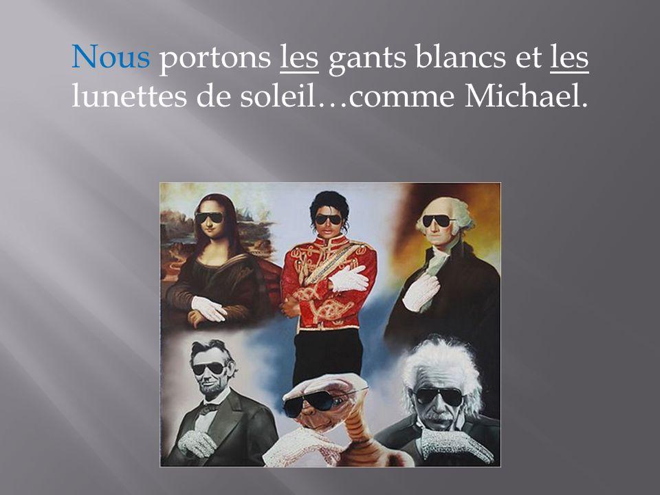 Nous portons les gants blancs et les lunettes de soleil…comme Michael.