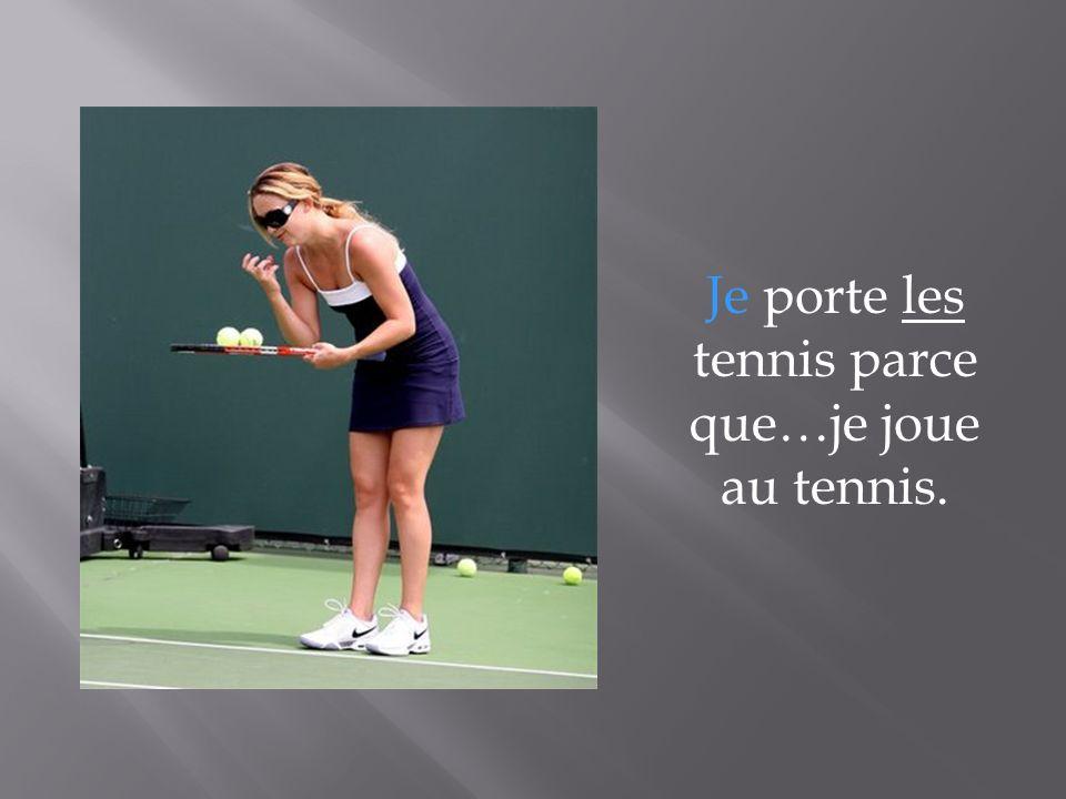 Je porte les tennis parce que…je joue au tennis.