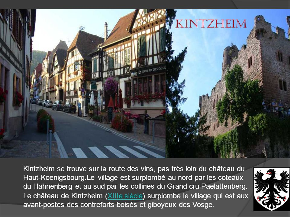 Kintzheim Kintzheim se trouve sur la route des vins, pas très loin du château du. Haut-Koenigsbourg.Le village est surplombé au nord par les coteaux.