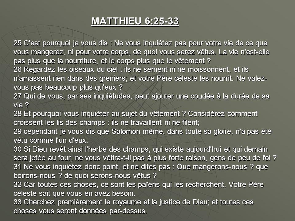 MATTHIEU 6:25-33 25 C est pourquoi je vous dis : Ne vous inquiétez pas pour votre vie de ce que vous mangerez, ni pour votre corps, de quoi vous serez vêtus.