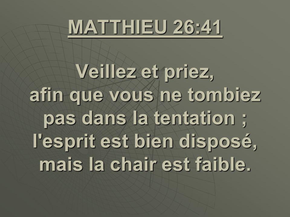 MATTHIEU 26:41 Veillez et priez, afin que vous ne tombiez pas dans la tentation ; l esprit est bien disposé, mais la chair est faible.
