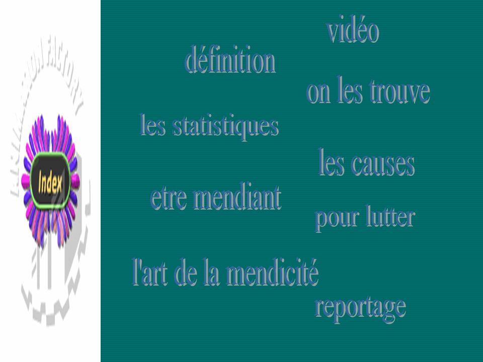 vidéo définition. on les trouve. les statistiques. les causes. index. etre mendiant. pour lutter.