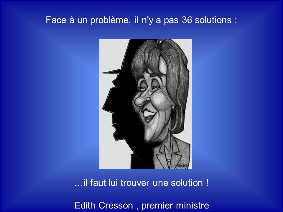 Face à un problème, il n y a pas 36 solutions :
