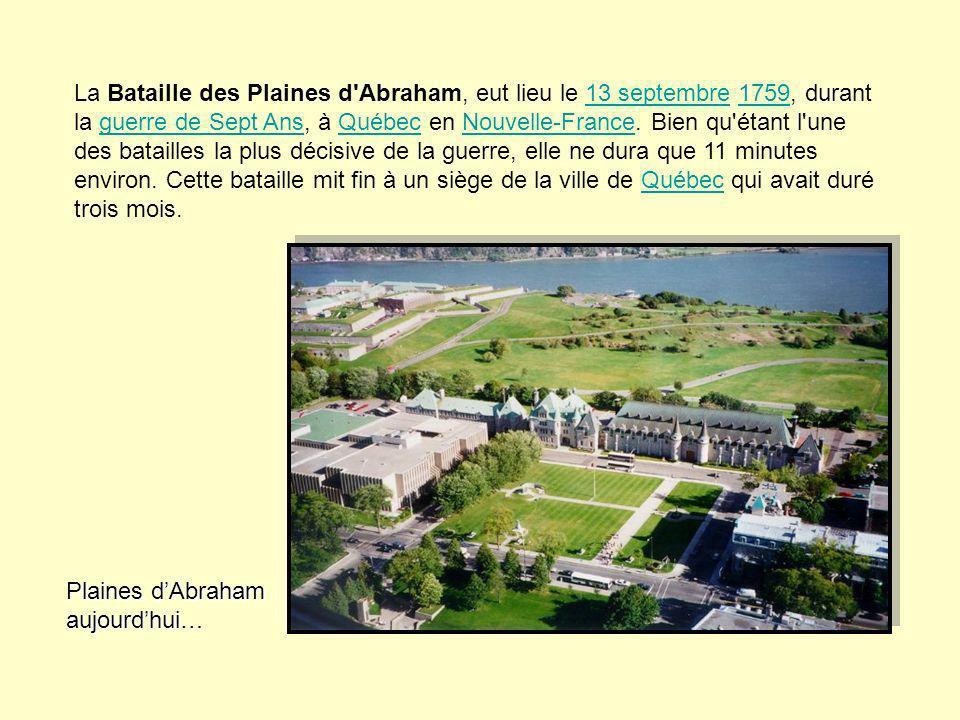 La Bataille des Plaines d Abraham, eut lieu le 13 septembre 1759, durant la guerre de Sept Ans, à Québec en Nouvelle-France. Bien qu étant l une des batailles la plus décisive de la guerre, elle ne dura que 11 minutes environ. Cette bataille mit fin à un siège de la ville de Québec qui avait duré trois mois.