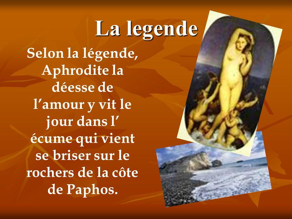La legende Selon la légende, Aphrodite la déesse de l'amour y vit le jour dans l' écume qui vient se briser sur le rochers de la côte de Paphos.