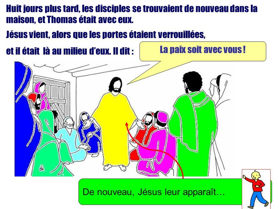 Huit jours plus tard, les disciples se trouvaient de nouveau dans la maison, et Thomas était avec eux.
