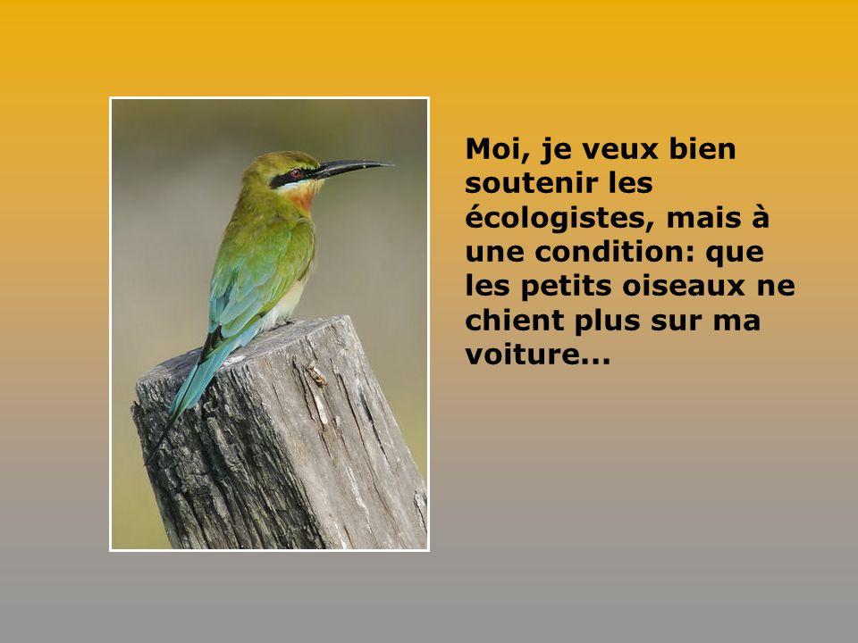 Moi, je veux bien soutenir les écologistes, mais à une condition: que les petits oiseaux ne chient plus sur ma voiture...