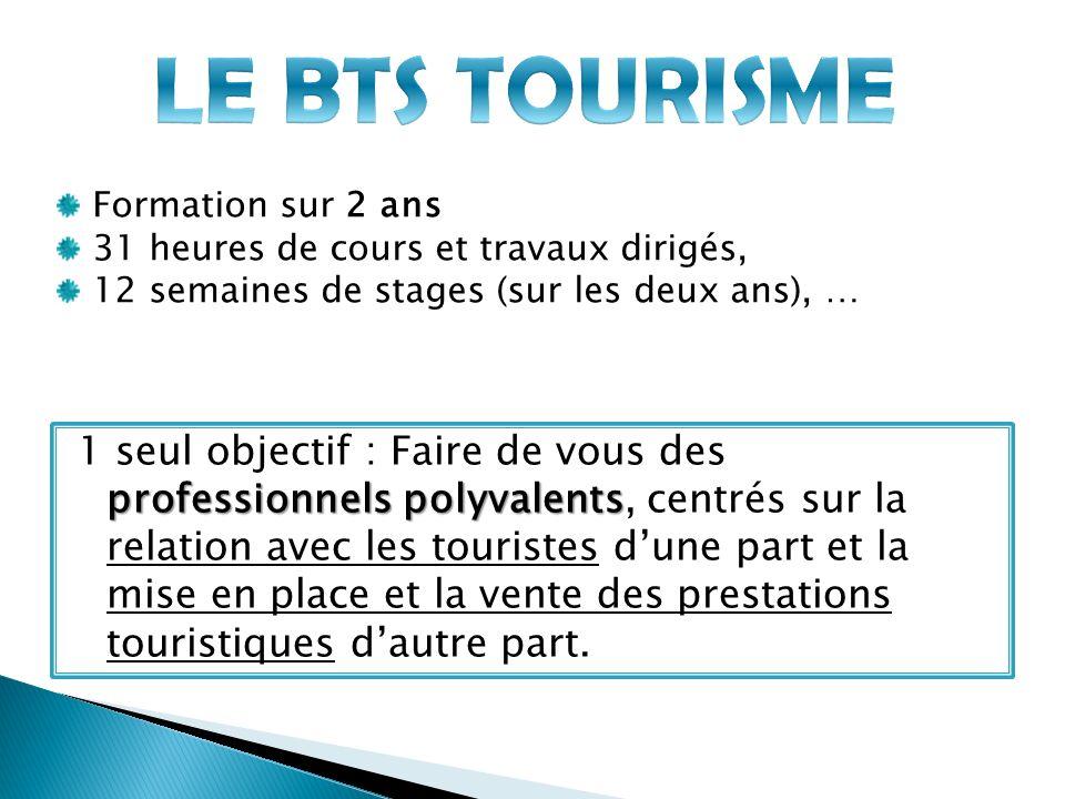 LE BTS TOURISME Formation sur 2 ans. 31 heures de cours et travaux dirigés, 12 semaines de stages (sur les deux ans), …
