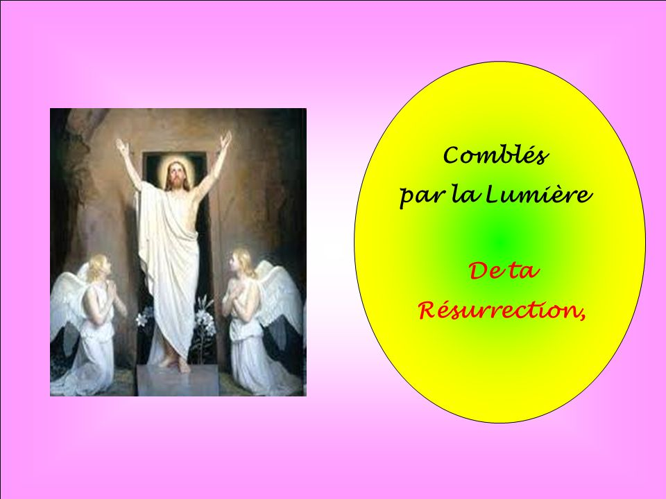 Comblés par la Lumière De ta Résurrection,