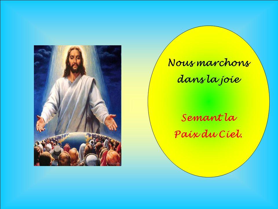 Nous marchons dans la joie Semant la Paix du Ciel.