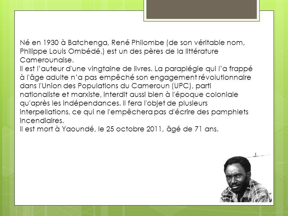 Né en 1930 à Batchenga, René Philombe (de son véritable nom, Philippe Louis Ombédé.) est un des pères de la littérature Camerounaise.