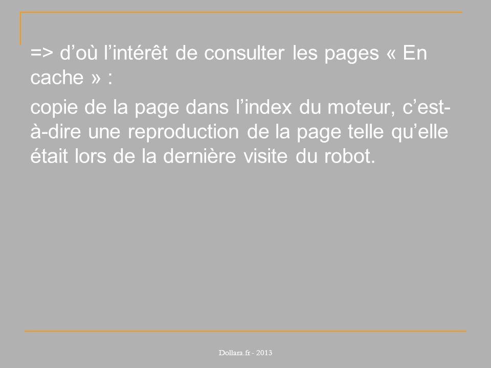 => d'où l'intérêt de consulter les pages « En cache » : copie de la page dans l'index du moteur, c'est-à-dire une reproduction de la page telle qu'elle était lors de la dernière visite du robot.