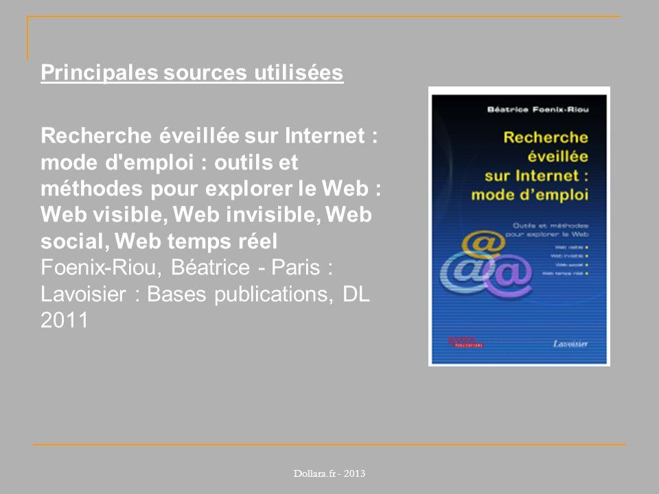 Principales sources utilisées Recherche éveillée sur Internet : mode d emploi : outils et méthodes pour explorer le Web : Web visible, Web invisible, Web social, Web temps réel Foenix-Riou, Béatrice - Paris : Lavoisier : Bases publications, DL 2011