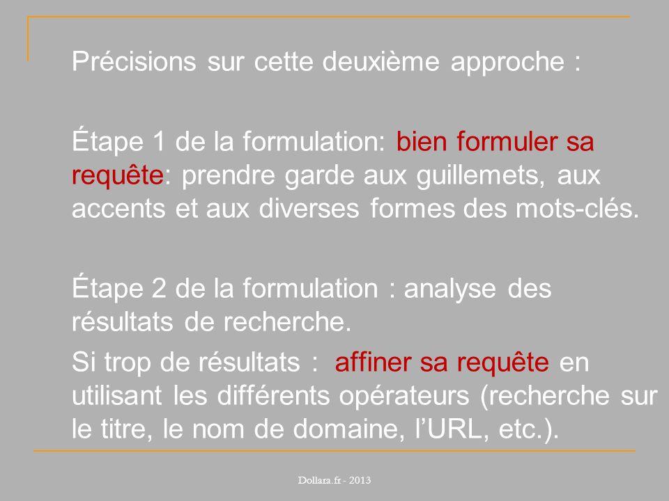 Précisions sur cette deuxième approche : Étape 1 de la formulation: bien formuler sa requête: prendre garde aux guillemets, aux accents et aux diverses formes des mots-clés. Étape 2 de la formulation : analyse des résultats de recherche. Si trop de résultats : affiner sa requête en utilisant les différents opérateurs (recherche sur le titre, le nom de domaine, l'URL, etc.).