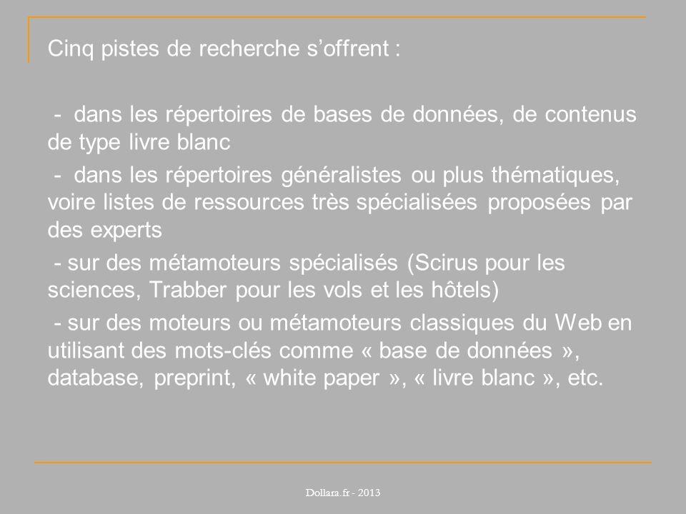 Cinq pistes de recherche s'offrent : - dans les répertoires de bases de données, de contenus de type livre blanc - dans les répertoires généralistes ou plus thématiques, voire listes de ressources très spécialisées proposées par des experts - sur des métamoteurs spécialisés (Scirus pour les sciences, Trabber pour les vols et les hôtels) - sur des moteurs ou métamoteurs classiques du Web en utilisant des mots-clés comme « base de données », database, preprint, « white paper », « livre blanc », etc.