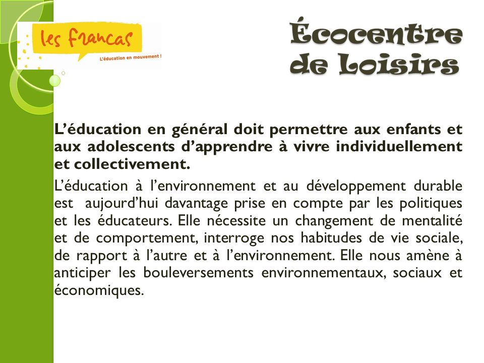 Ecocentre de Loisirs L'éducation en général doit permettre aux enfants et aux adolescents d'apprendre à vivre individuellement et collectivement.