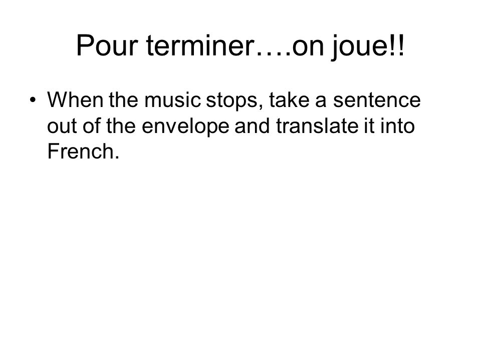 Pour terminer….on joue!! When the music stops, take a sentence out of the envelope and translate it into French.