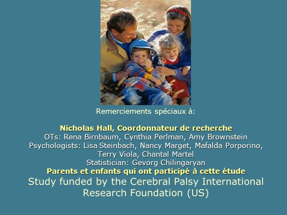 Remerciements spéciaux à: Nicholas Hall, Coordonnateur de recherche OTs: Rena Birnbaum, Cynthia Perlman, Amy Brownstein Psychologists: Lisa Steinbach, Nancy Marget, Mafalda Porporino, Terry Viola, Chantal Martel Statistician: Gevorg Chilingaryan Parents et enfants qui ont participé à cette étude Study funded by the Cerebral Palsy International Research Foundation (US)
