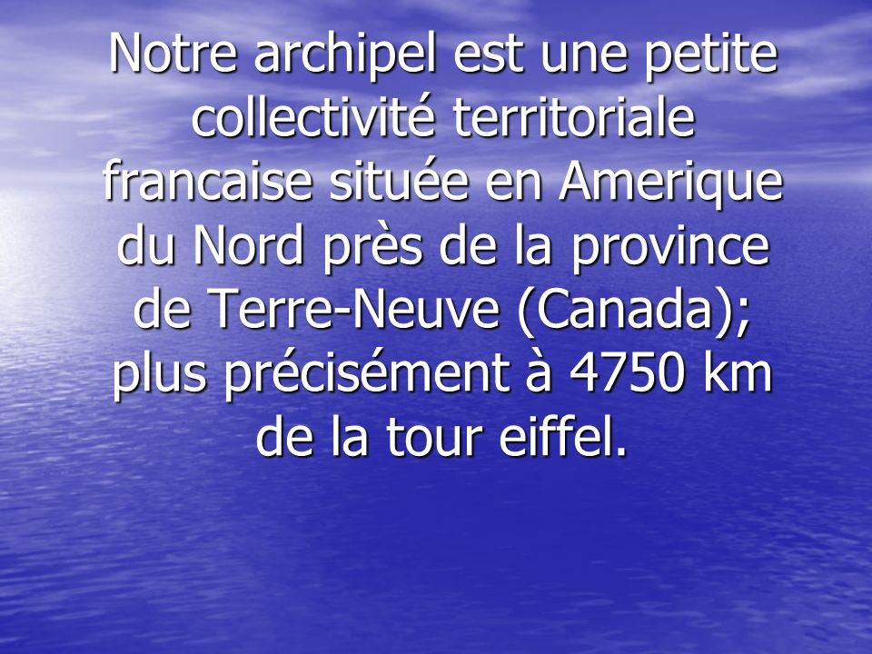 Notre archipel est une petite collectivité territoriale francaise située en Amerique du Nord près de la province de Terre-Neuve (Canada); plus précisément à 4750 km de la tour eiffel.