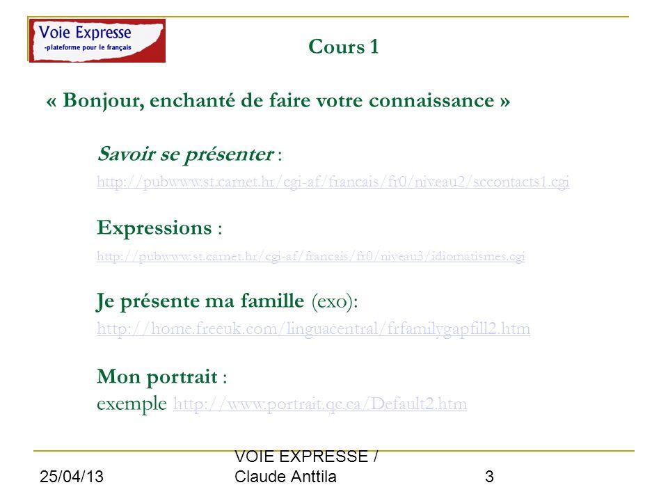 Cours 1 « Bonjour, enchanté de faire votre connaissance » Savoir se présenter : http://pubwww.st.carnet.hr/cgi-af/francais/fr0/niveau2/sccontacts1.cgi Expressions : http://pubwww.st.carnet.hr/cgi-af/francais/fr0/niveau3/idiomatismes.cgi Je présente ma famille (exo): http://home.freeuk.com/linguacentral/frfamilygapfill2.htm Mon portrait : exemple http://www.portrait.qc.ca/Default2.htm