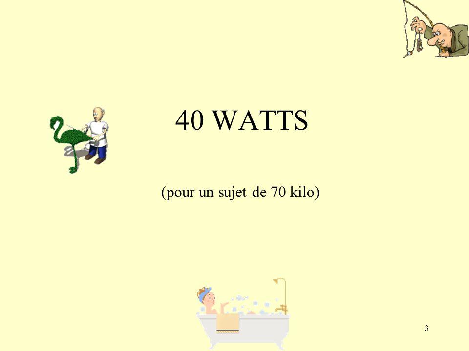 40 WATTS (pour un sujet de 70 kilo)
